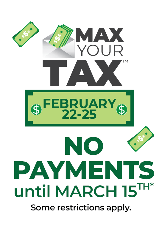 Max Your Tax - No Payments Until March 15th